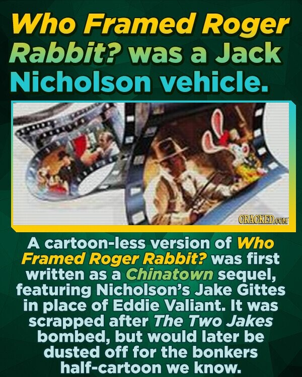 Who Framed Roger Rabbit? was a Jack Nicholson vehicle. CRACKEDO A cartoon-less version of Who Framed Roger Rabbit? was first written as a Chinatown sequel, featuring Nicholson's Jake Gittes in place of Eddie Valiant. It was scrapped after The Two Jakes bombed, but would later be dusted off for the