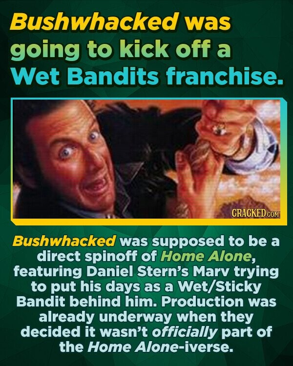 Bushwhacked was going to kick off a Wet Bandits franchise. Bushwhacked was supposed to be a direct spinoff of Home Alone, featuring Daniel Stern's Marv trying to put his days as a Wet/Sticky Bandit behind him. Production was already underway when they decided it wasn't officially part of the