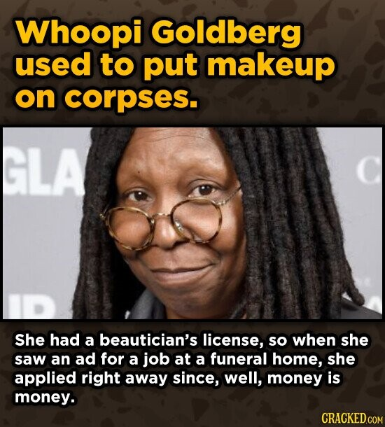 Whoopi Goldberg used to put makeup on corpses. LA She had a beautician's license, so when she saw an ad for a job at a funeral home, she applied right away since, well, money is money.