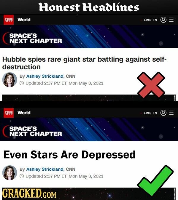 Honest Headlines CNN World LIVE TV SPACE'S NEXT CHAPTER Hubble spies rare giant star battling against self- destruction By Ashley Strickland, CNN Updated 2:37 PM ET, Mon May 3, 2021 CNN World LIVE TV SPACE'S NEXT CHAPTER Even Stars Are Depressed By Ashley Strickland, CNN 1 Updated 2:37 PM ET, Mon May 3, 2021 CRACKED.COM