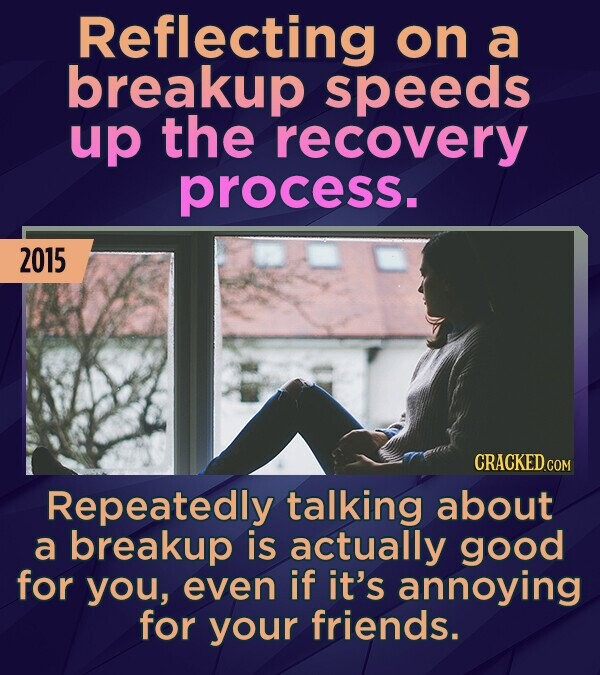 Reflecting on a breakup speeds up the recovery process. 2015 Repeatedly talking about a breakup is actually good for you, even if it's annoying for yo