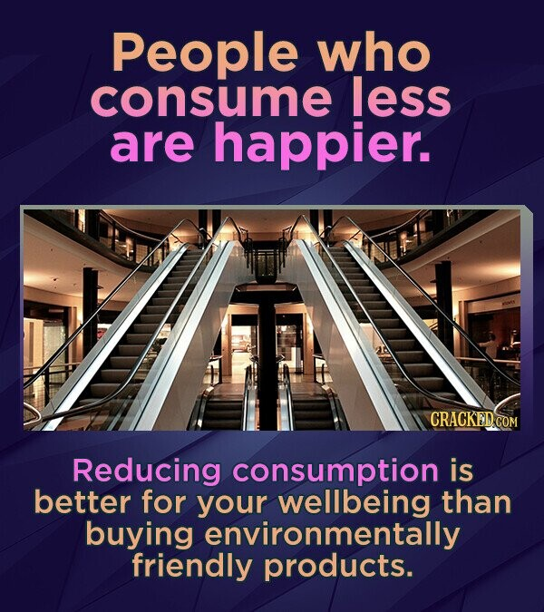 People who consume less are happier. CRACKED COM Reducing consumption is better for your wellbeing than buying environmentally friendly products.
