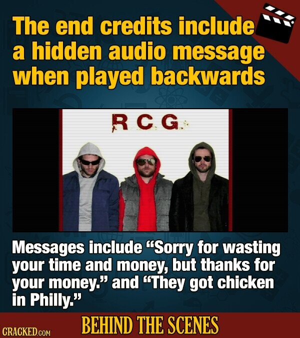 The end credits include a hidden audio message when played backwards RCG Messages include Sorry for wasting your time and money, but thanks for your money. and They got chicken in Philly. BEHIND THE SCENES CRACKED COM