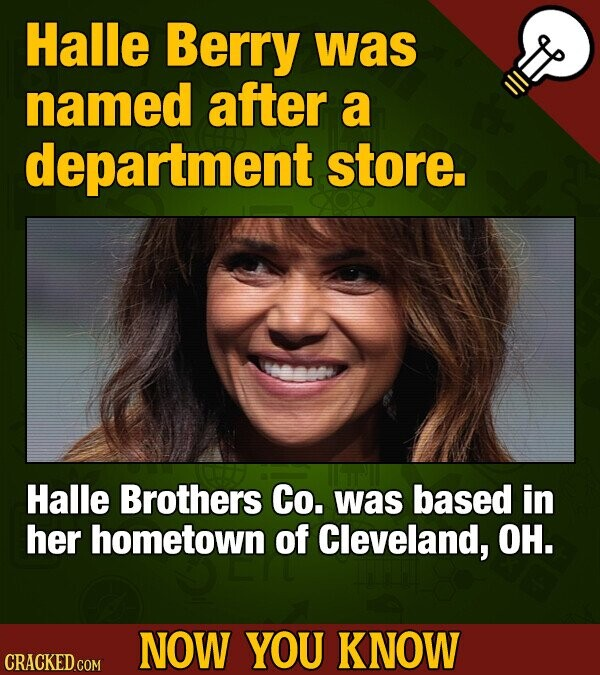 Halle Berry was named after a department store. Halle Brothers Co. was based in her hometown of Cleveland, OH. NOW YOU KNOW CRACKED COM