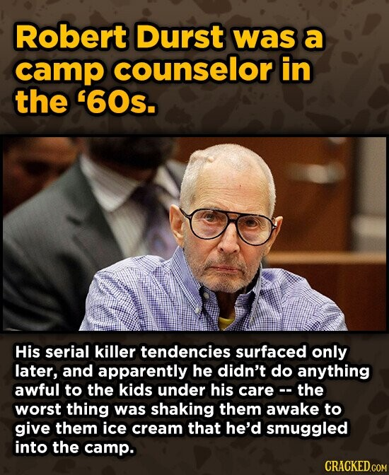 Robert Durst was a camp counselor in the '60s. His serial killer tendencies surfaced only later, and apparently he didn't do anything awful to the kids under his care the worst thing was shaking them awake to give them ice cream that he'd smuggled into the camp. CRACKED.COM