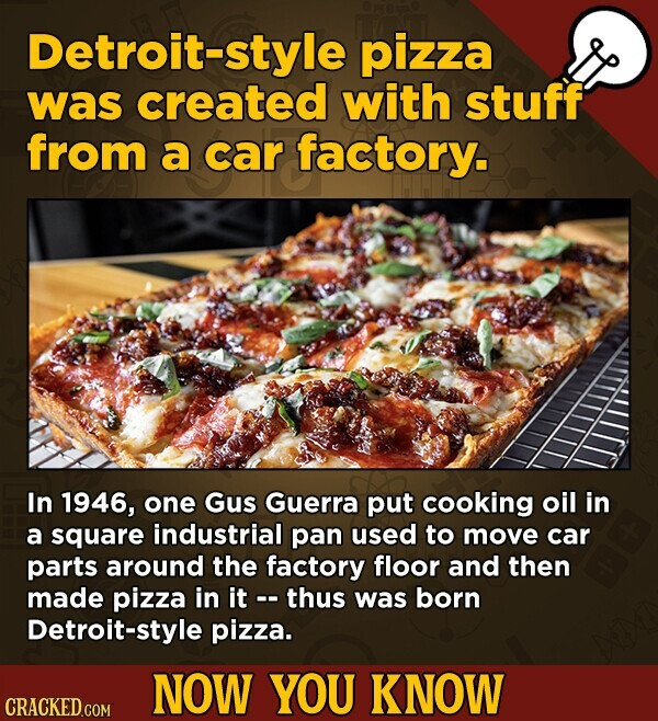 Detroit-style pizza was created with stuff from a car factory. In 1946, one GuS Guerra put cooking oil in a square industrial pan used to move car parts around the factory floor and then made pizza in it thus was born Detroit-style pizza. NOW YOU KNOW CRACKED.COM