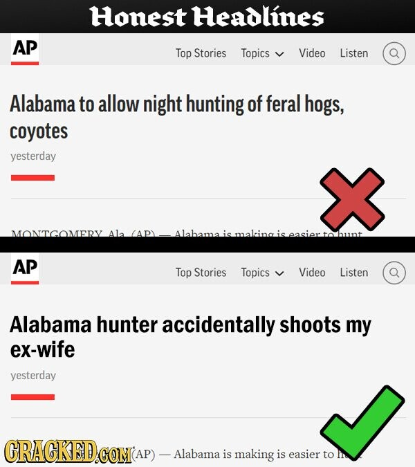 Honest Headlines AP Top Stories Topics Video Listen Alabama to allow night hunting of feral hogs, coyotes yesterday MONTGOMERY Ala APY maling Ohunt AP Top Stories Topics Video Listen Alabama hunter accidentally shoots my ex-wife yesterday CRACKED COM -Alabama is making is easier to Ir
