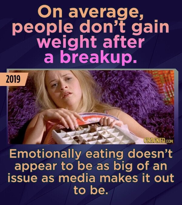 On average, people don't gain weight after a breakup. 2019 CRACKED COM Emotionally eating doesn't appear to be as big of an issue as media makes it ou