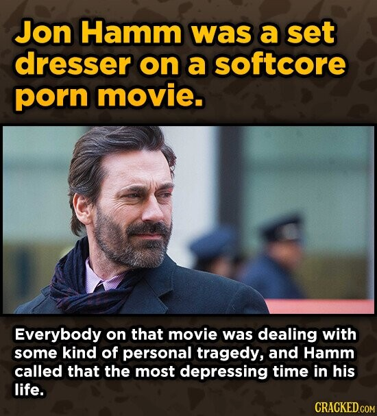 Jon Hamm was a set dresser on a softcore porn movie. Everybody on that movie was dealing with some kind of personal tragedy, and Hamm called that the most depressing time in his life. CRACKED.COM
