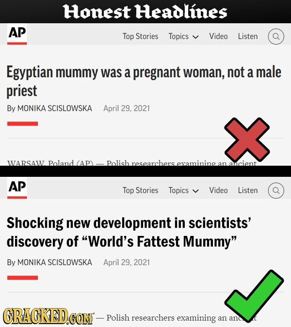 Honest Headlines AP Top Stories Topics Video Listen Egyptian mummy was a pregnant woman, not a male priest By MONIKA SCISLOWSKA April 29, 2021 WARSAW Poland (AP) Polish researchers examining an Lancient AP Top Stories Topics Video Listen Shocking new development in scientists' discovery of World's Fattest Mummy By MONIKA SCISLOWSKA April 29, 2021 GRACKED.CO GOM - Polish researchers examining an and