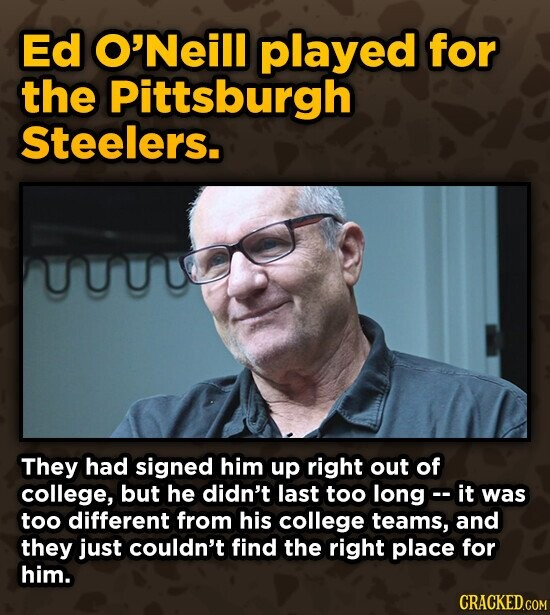Ed O'Neill played for the Pittsburgh Steelers. They had signed him up right out of college, but he didn't last too long- it was too different from his college teams, and they just couldn't find the right place for him. CRACKED.COM