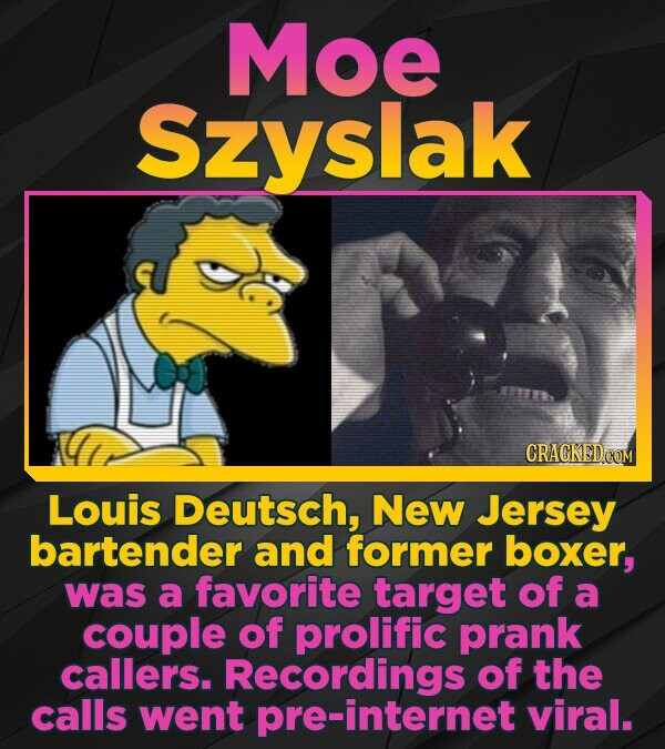 Moe Szyslak Louis Deutsch, New Jersey bartender and former boxer, was a favorite target of a couple of prolific prank callers. Recordings of the calls