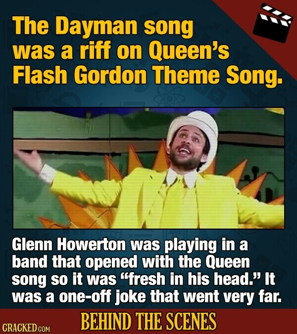 The Dayman song was a riff on Queen's Flash Gordon Theme Song. Glenn Howerton was playing in a band that opened with the Queen song So it was fresh in his head.' It was a one-off joke that went very far. BEHIND THE SCENES CRACKED COM