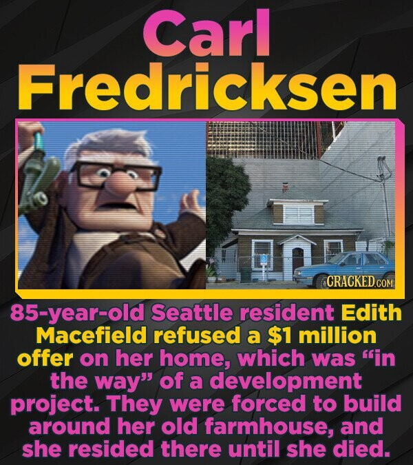Carl Fredricksen CRACKED CON 85-year-old Seattle resident Edith Macefield refused a $1 million offer on her home, which was in the way of a developm