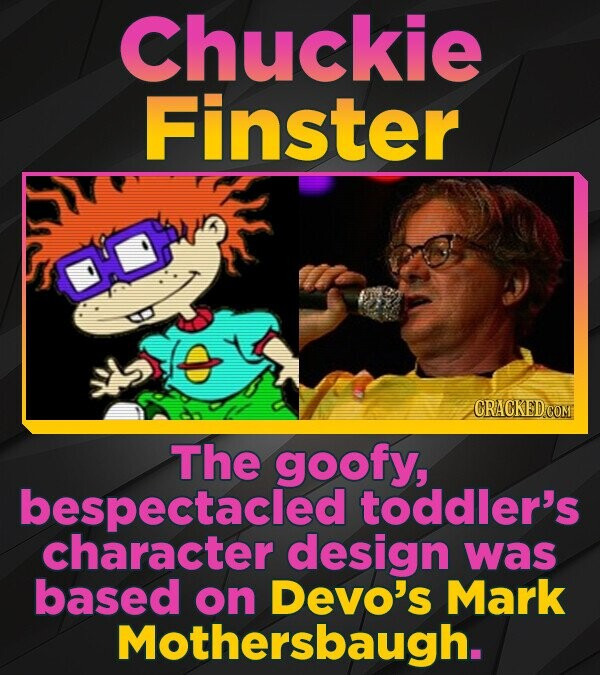 Chuckie Finster The goofy, bespectacled toddler's character design was based on Devo's Mark Mothersbaugh.