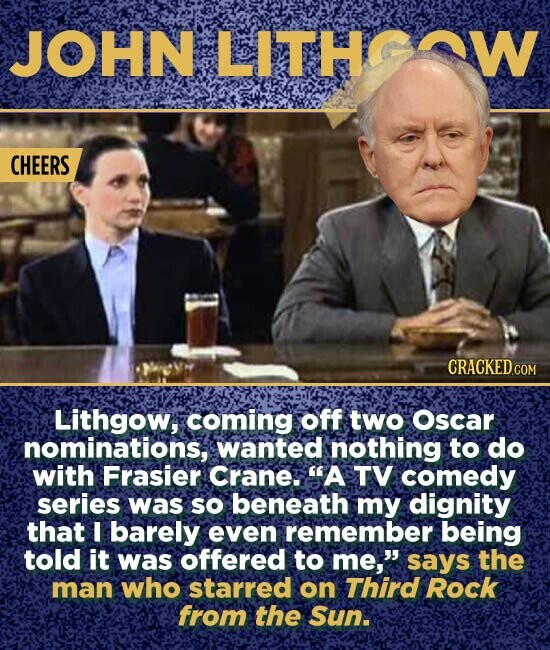 JOHN LITH CHEERS Lithgow, coming off two Oscar nominations, wanted nothing to do with Frasier Crane. A TV comedy series was so beneath my dignity that I barely even remember being told it was offered to me, says the man who starred on Third Rock from the Sun.