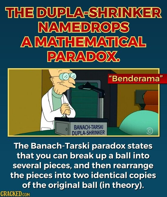 THE DUPLA-SHRINKER NAMEDROPS A MATHEMATICAL PARADOX. Benderama The Banach-Tarski paradox states that you can break up a ball into several pieces, and then rearrange the pieces into two identical copies of the original ball (in theory).