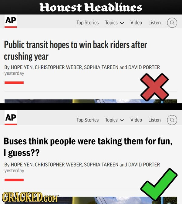 Honest Headlines AP Top Stories Topics Video Listen Public transit hopes to win back riders after crushing year By HOPE YEN, CHRISTOPHER WEBER, SOPHIA TAREEN and DAVID PORTER yesterday AP Top Stories Topics Video Listen Buses think people were taking them for fun, I guess?? By HOPE YEN. CHRISTOPHER WEBER, SOPHIA TAREEN and DAVID PORTER yesterday GRACKED.COM
