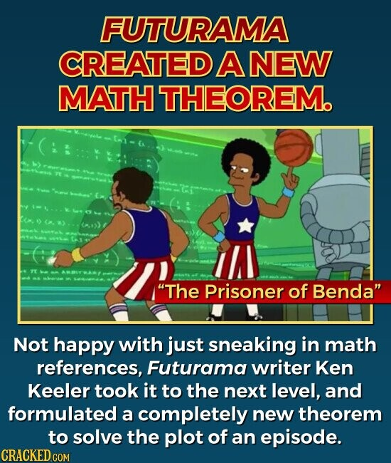FUTURAMA CREATED A NEW MATH THEOREM. Em TE The Prisoner of Benda Not happy with just sneaking in math references, Futurama writer Ken Keeler took it to the next level, and formulated a completely new theorem to solve the plot of an episode. CRACKED COM