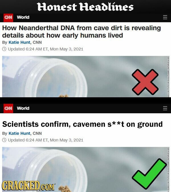 Honest Headlines CNN World How Neanderthal DNA from cave dirt is revealing details about how early humans lived By Katie Hunt, CNN Updated 6:24 AM ET, Mon May 3, 2021 CNN World Scientists confirm, cavemen *** on ground By Katie Hunt, CNN Updated 6:24 AM ET, Mon May 3, 2021 CRACKED