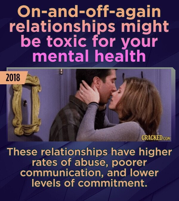 On-and-off-again relationships might be toxic for your mental health 2018 These relationships have higher rates of abuse, poorer communication, and lo