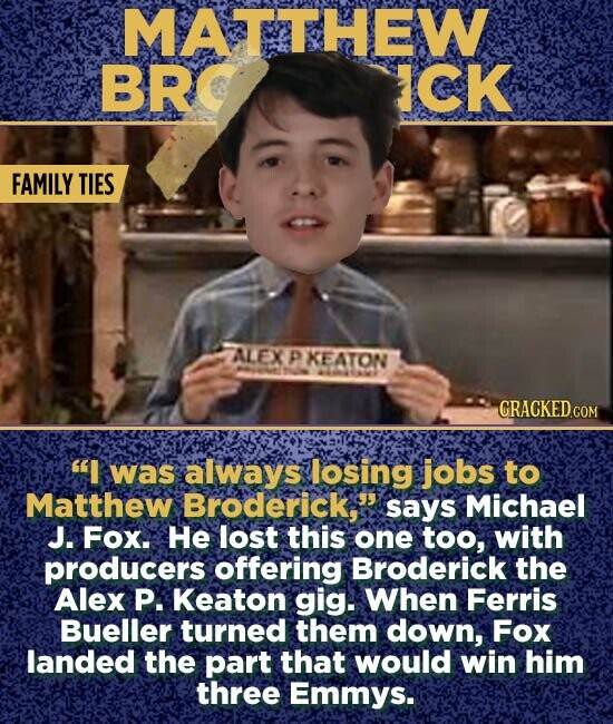 MATTHEW BR ICK FAMILY TIES ALEX P KEATON AO GRACKED.COM I was always losing jobs to Matthew Broderick,s says Michael J. Fox. He lost this one too, with producers offering Broderick the Alex P. Keaton gig. When Ferris Bueller turned them down, Fox landed the part that would win him