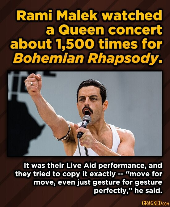 Rami Malek watched a Queen concert about 1,500 times for Bohemian Rhapsody. It was their Live Aid performance, and they tried to copy it exactly move for move, even just gesture for gesture perfectly, he said. CRACKED.COM