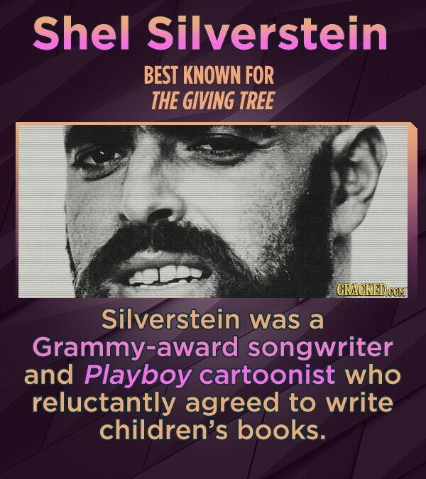 Shel Silverstein BEST KNOWN FOR THE GIVING TREE CRACKED COM Silverstein was a Grammy-award songwriter and Playboy cartoonist who reluctantly agreed to write children's books.
