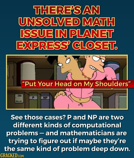 THERE'S AN UNSOLVED MATH ISSUE IN PLANET EXPRESS' CLOSET. Put Your Head on My Shoulders See those cases? P and NP are two different kinds of f computational problems- and mathematicians are trying to figure out if maybe they're the same kind of problem deep down.
