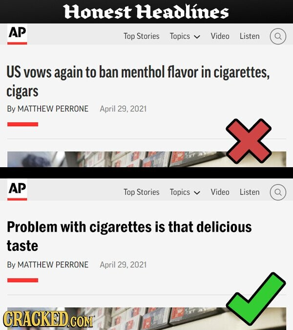 Honest Headlines AP Top Stories Topics Video Listen US VOWS again to ban menthol flavor in cigarettes, cigars By MATTHEW PERRONE April 29, 2021 AP Top Stories Topics Video Listen Problem with cigarettes is that delicious taste By MATTHEW PERRONE April 29, 2021 CRACKED.COM