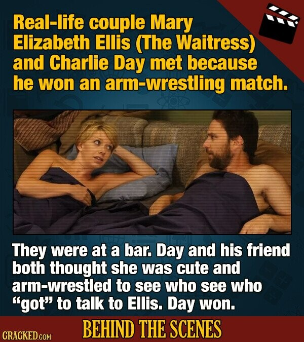 Real-life couple Mary Elizabeth Ellis (The Waitress) and Charlie Day met because he won an arm-wrestling match. They were at a bar. Day and his friend both thought she was cute and arm-wrestled to see who see who got to talk to Ellis. Day won. BEHIND THE SCENES CRACKED COM