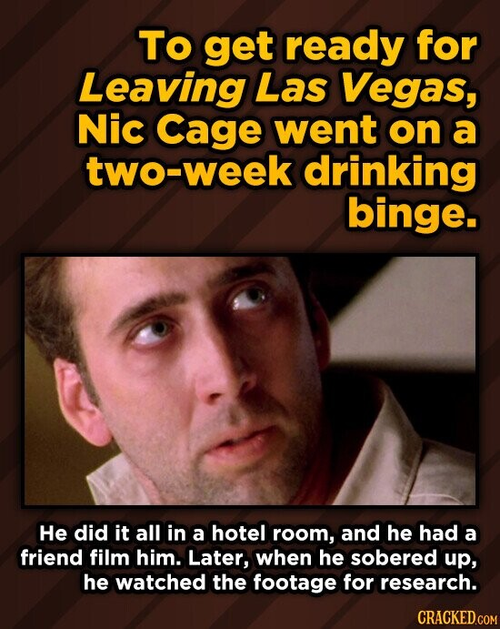 TO get ready for Leaving Las Vegas, Nic Cage went on a two-week drinking binge. He did it all in a hotel room, and he had a friend film him. Later, when he sobered up, he watched the footage for research. CRACKED.COM