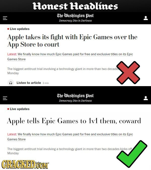 Honest Headlines The Washington Post Democracy Dies in Darkness Live updates Apple takes its fight with Epic Games over the App Store to court Latest: We finally know how much Epic Games paid for free and exclusive titles on its Epic Games Store The biggest antitrust trial involving a technology giant in more than two decades Monday Listen to article min The Washington Post Democracy Dies in Darkness Live updates Apple tells Epic Games to 1v1 them, coward Latest: We finally know how much Epic Games paid for free and exclusive titles on its Epic Games Store The biggest antitrust trial involving a technology