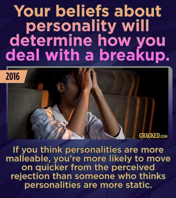 Your beliefs about personality will determine how you deal with a breakup. 2016 CRACKED.COM If you think personalities are more malleable, you're more