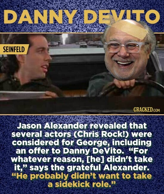 DANNY DEVITO SEINFELD Jason Alexander revealed that several actors (Chris Rock!) were considered for George, including an offer to Danny Devito. For whatever reason, Che] didn't take it, says the grateful Alexander. He probably didn't want to take a sidekick role.