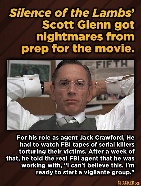 Silence of the Lambs' Scott Glenn got nightmares from prep for the movie. FIFTH For his role as agent Jack Crawford, He had to watch FBI tapes of serial killers torturing their victims. After a week of that, he told the real FBI agent that he was working with, I