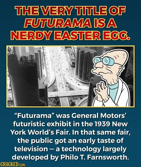 THE VERY TITLE OF FUTURAMA IS A NERDY EASTER EGG. Futurama was General Motors' futuristic exhibit in the 1939 New York World's Fair. In that same fair, the public got an early taste of television - a technology largely developed by Philo T. Farnsworth.