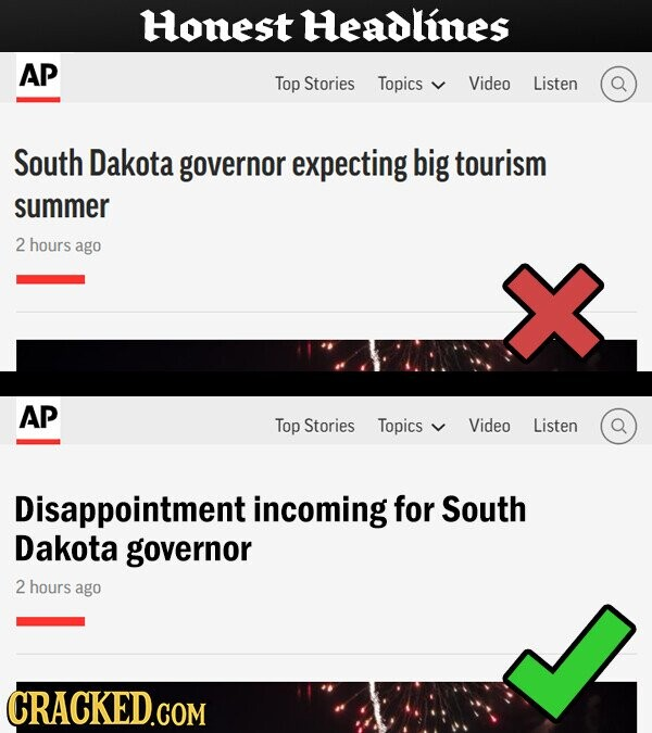 Honest Headlines AP Top Stories Topics Video Listen South Dakota governor expecting big tourism summer 2 hours ago AP Top Stories Topics Video Listen Disappointment incoming for South Dakota governor 2 hours ago CRACKED.COM