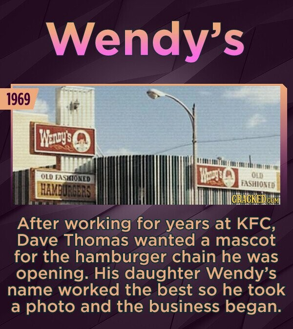 Wendy's 1969 Wenuys ithimi t WE'D OLD TASHIONED O HAMBURGERS FASHIONED CRACKEDCO After working for years at KFC, Dave Thomas wanted a mascot for the hamburger chain he was opening. His daughter Wendy's name worked the best SO he took a photo and the business began.