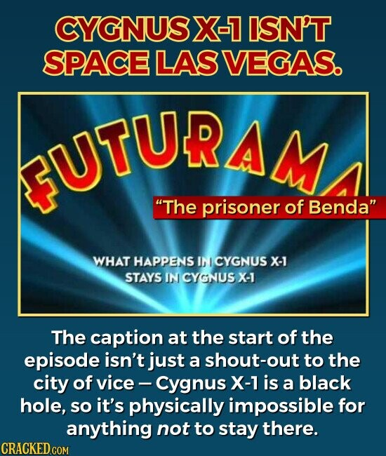 CYGNUSX-7 ISN'T SPACE LAS VEGAS. The prisoner of Benda WHAT HAPPENS IN 1 CYGNUS X-1 STAYS IN CYGNUS X-1 The caption at the start of the episode isn't just a shout-out to the city of vice Cygnus X-1 is a black hole, so it's physically impossible for anything not