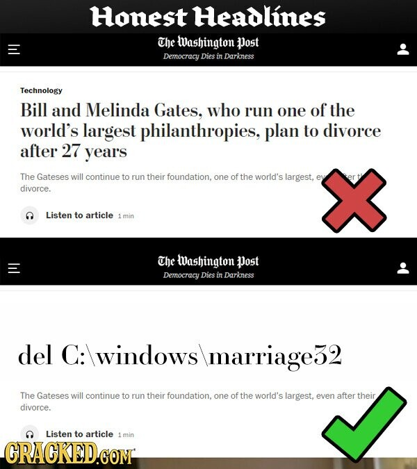 Honest Headlines The Washington Post Democracy Dies in Darkess Technology Bill and Melinda Gates, who run one of the world's largest philanthropies, plan to divorce after 27 years The Gateses will continue to run their foundation, one of the world's largest, divorce. Listen to article 1 min The Washington Post Democracy Dies
