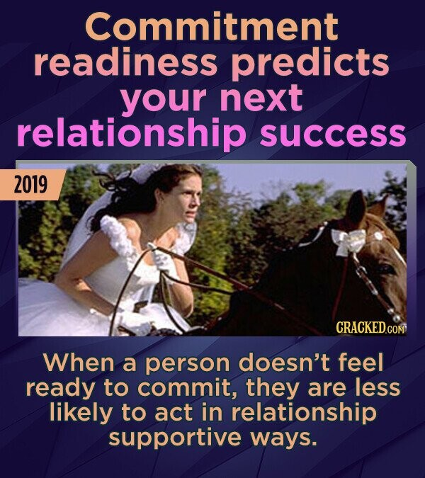 Commitment readiness predicts your next relationship success 2019 When a person doesn't feel ready to commit, they are less likely to act in relations
