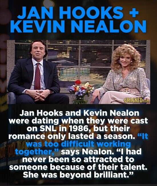 JAN HOOKS + KEVIN NEALON CRACKED CO Jan Hooks and Kevin Nealon were dating when they were cast on SNL in 1986, but their romance only lasted a season.