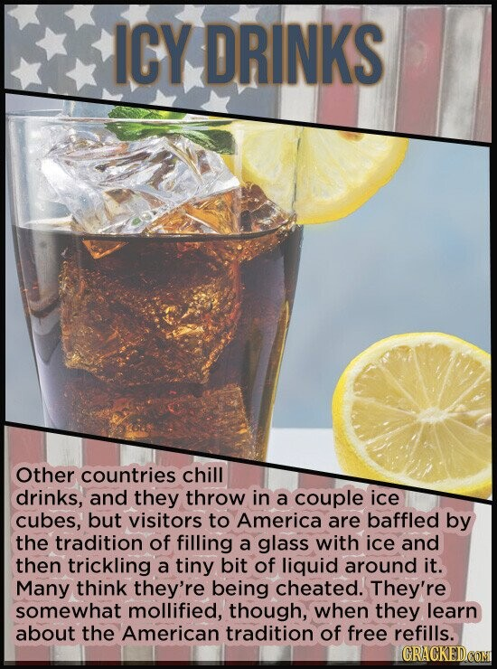 ICY DRINKS Other countries chill drinks, and they throw in a couple ice cubes, but visitors to America are baffled by the tradition of filling a glass