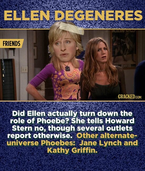 ELLEN DEGENERES FRIENDS Did Ellen actually turn down the role of Phoebe?. She tells Howard Stern no, though several outlets report otherwise. Other alternate- universe Phoebes: Jane Lynch and Kathy Griffin.