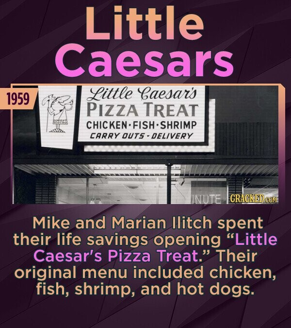 Little Caesars Little Caesar's 1959 PIZZA TREAT CHICKEN FISH SHRIMP CARRY OUTS DEL/VERY CRACKED COM Mike and Marian llitch spent their life savings opening Little Caesar's Pizza Treat. Their original menu included chicken, fish, shrimp, and hot dogs.