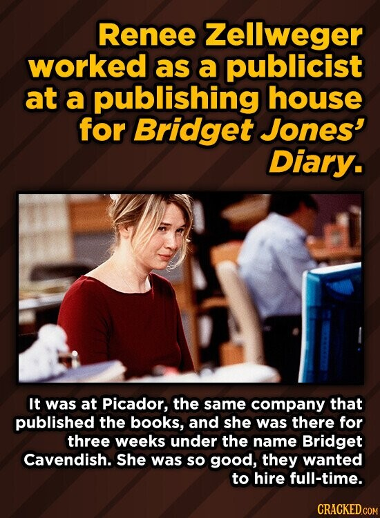 Renee Zellweger worked as a publicist at a publishing house for Bridget Jones' Diary. It was at Picador, the same company that published the books, and she was there for three weeks under the name Bridget Cavendish. She was so good, they wanted to hire full-time.