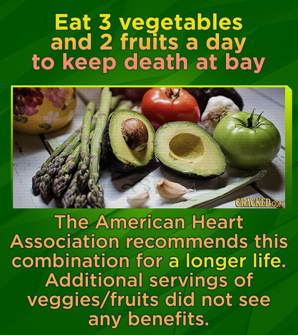Eat 3 vegetables and 2 fruits a day to keep death at bay CRACKED CON The American Heart Association recommends this combination for a longer life. Additional servings of veggies/fruits did not see any benefits.