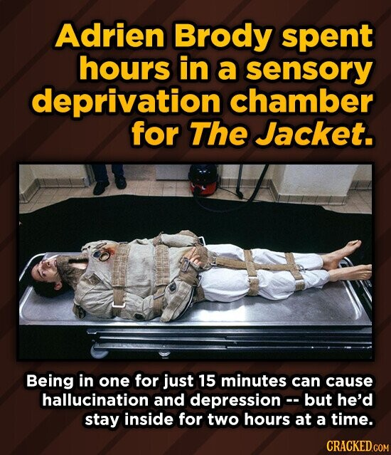 Adrien Brody spent hours in a sensory deprivation chamber for The Jacket. Being in one for just 15 minutes can cause hallucination and depression but he'd stay inside for two hours at a time.
