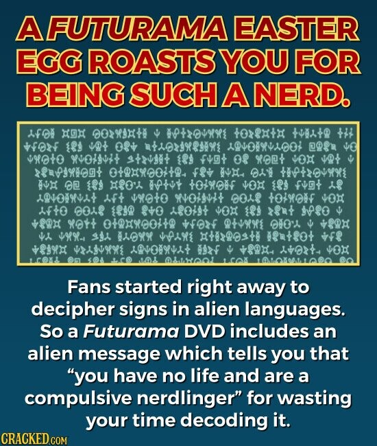 """A FUTURAMA EASTER EGG ROASTS YOU FOR BEING SUCH A NERD. Fans started right away to decipher signs in alien languages. So one of the DVDs includes an alien message which, when decoded, tells you that """"you have no life and are a compulsive nerdlinger."""""""